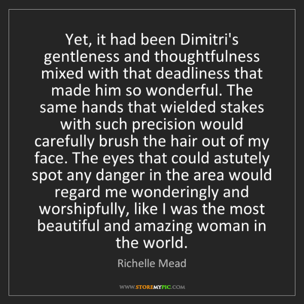 Richelle Mead: Yet, it had been Dimitri's gentleness and thoughtfulness...