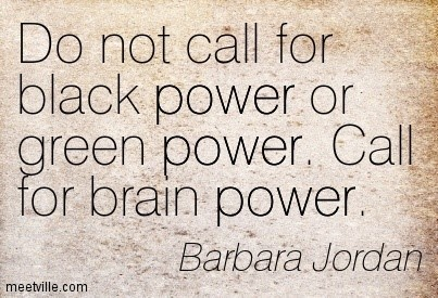 Do not call for black power or green power call for brain power barbara jordan