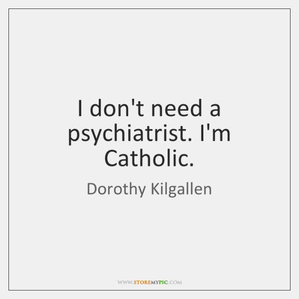 I don't need a psychiatrist. I'm Catholic.