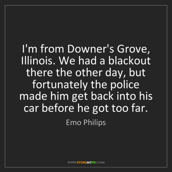 Emo Philips: I'm from Downer's Grove, Illinois. We had a blackout...