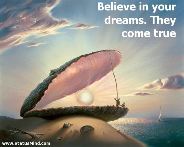 Believe in your dreams they come true
