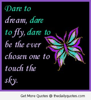 Dare to dream dare to fly dare to be the ever chosen one to touch the sky