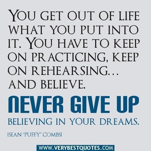 you get out of life what you put into itneve give up believing in