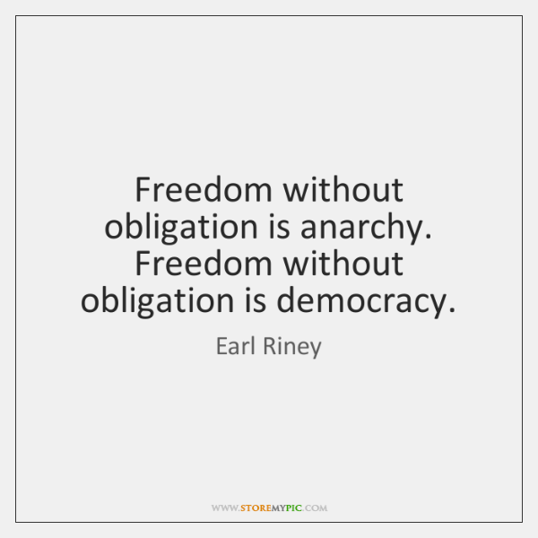 Freedom without obligation is anarchy. Freedom without obligation is democracy.