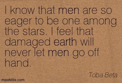 I know that men are so eager to be one among the stars i feel that damaged earth will ne