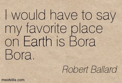 I would have to say my favorite place on earth is bora bora robert ballard