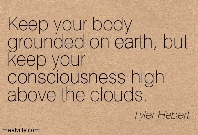 Keep your body grounded on earth but keep your consciousness high above the clouds tyler