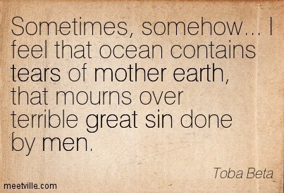 Sometimes somehow i feel that ocean contains tears of mother earth that mourns over terr