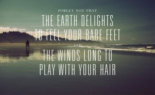The earth delights to feel your bare feet the winds long to play with your hair