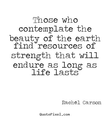 Those who contemplate the beauty of the earth find resources of strength that will endur