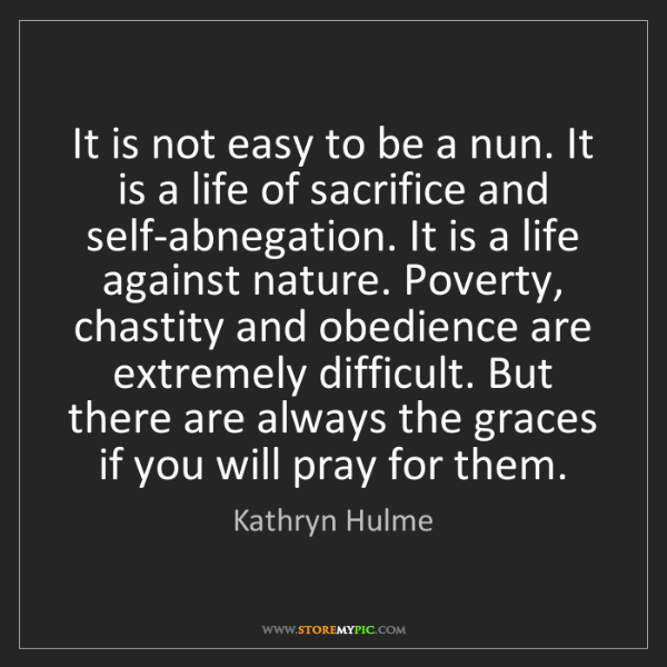 Kathryn Hulme: It is not easy to be a nun. It is a life of sacrifice...
