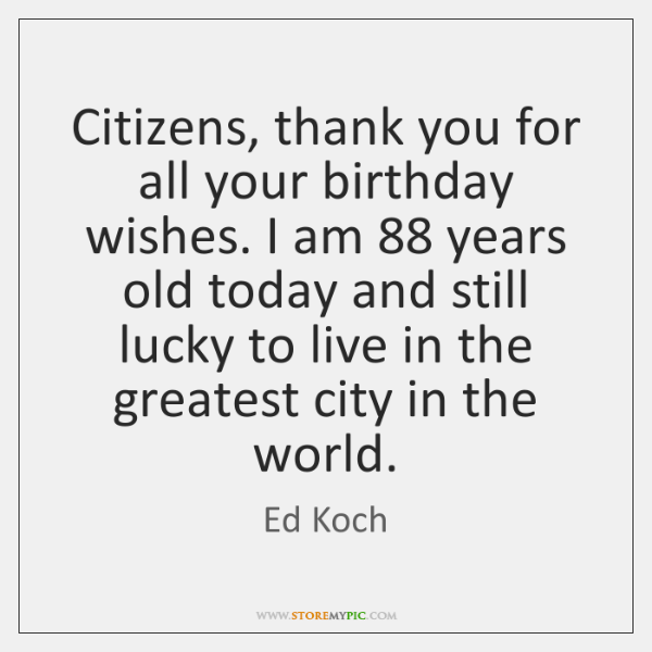 Citizens, thank you for all your birthday wishes. I am 88 years old ...