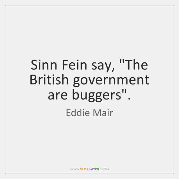 """Sinn Fein say, """"The British government are buggers""""."""