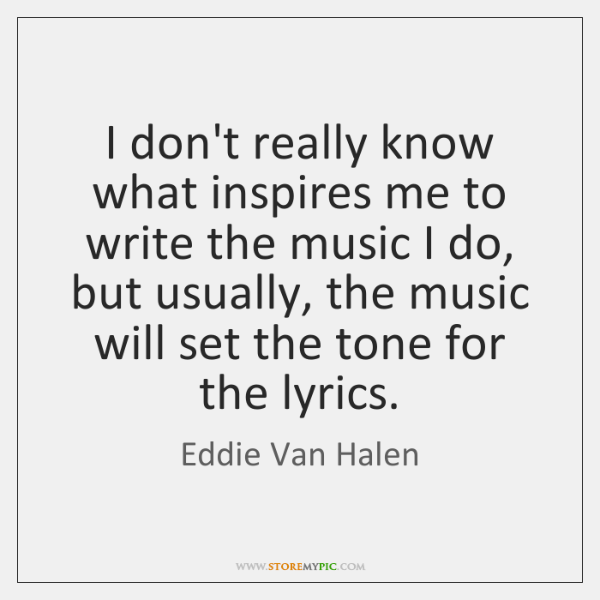 I don't really know what inspires me to write the music I ...
