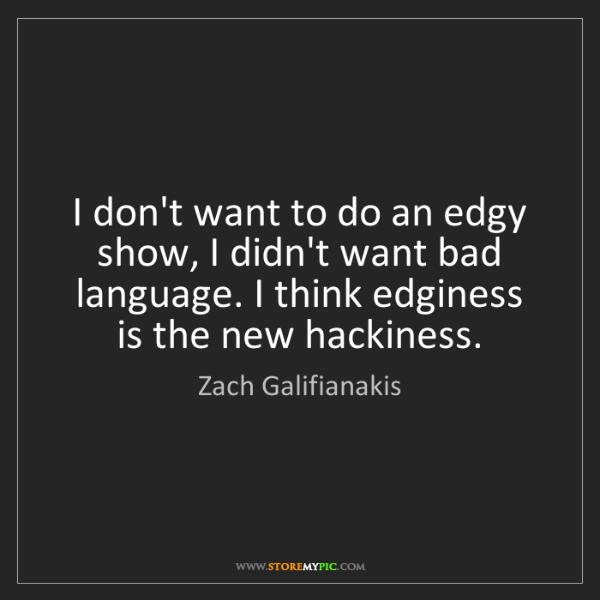 Zach Galifianakis: I don't want to do an edgy show, I didn't want bad language....