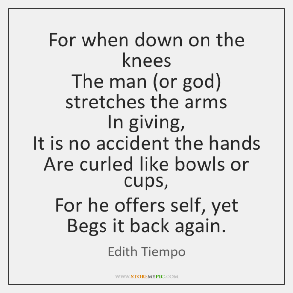 For when down on the knees  The man (or god) stretches the ...