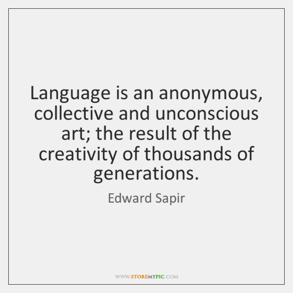 Language is an anonymous, collective and unconscious art; the result of the ...