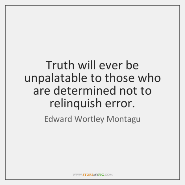 Truth will ever be unpalatable to those who are determined not to ...