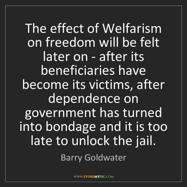 Barry Goldwater: The effect of Welfarism on freedom will be felt later...