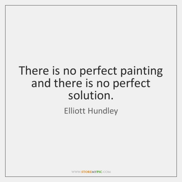 There is no perfect painting and there is no perfect solution.