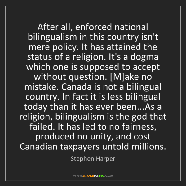 Stephen Harper: After all, enforced national bilingualism in this country...