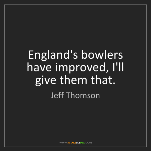 Jeff Thomson: England's bowlers have improved, I'll give them that.