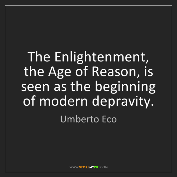 Umberto Eco: The Enlightenment, the Age of Reason, is seen as the...