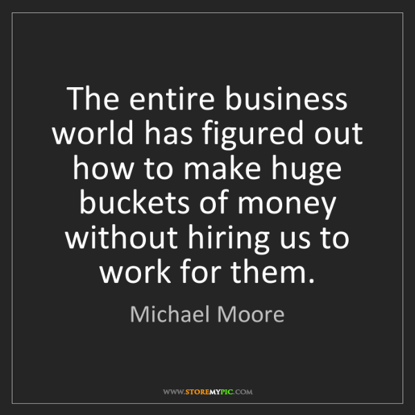 Michael Moore: The entire business world has figured out how to make...
