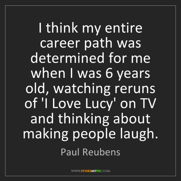 Paul Reubens: I think my entire career path was determined for me when...