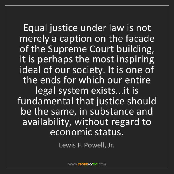 Lewis F. Powell, Jr.: Equal justice under law is not merely a caption on the...