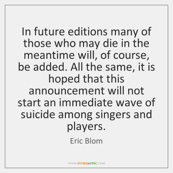 In future editions many of those who may die in the meantime ...
