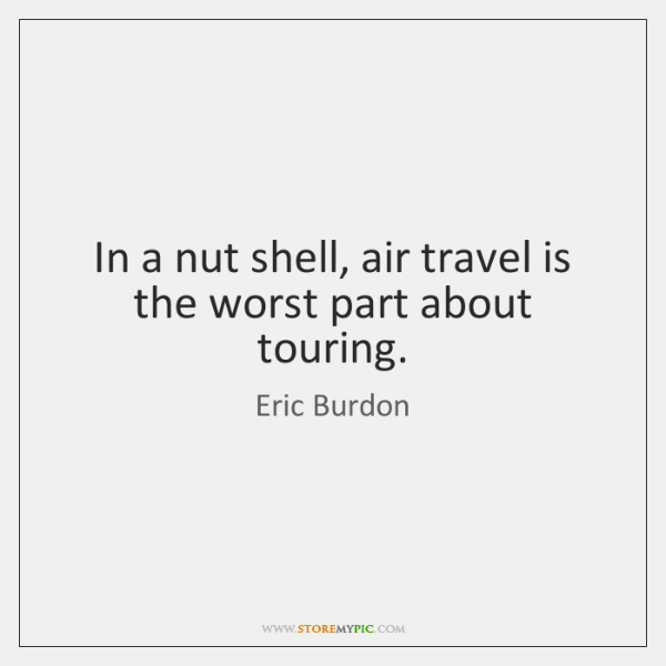 In a nut shell, air travel is the worst part about touring.
