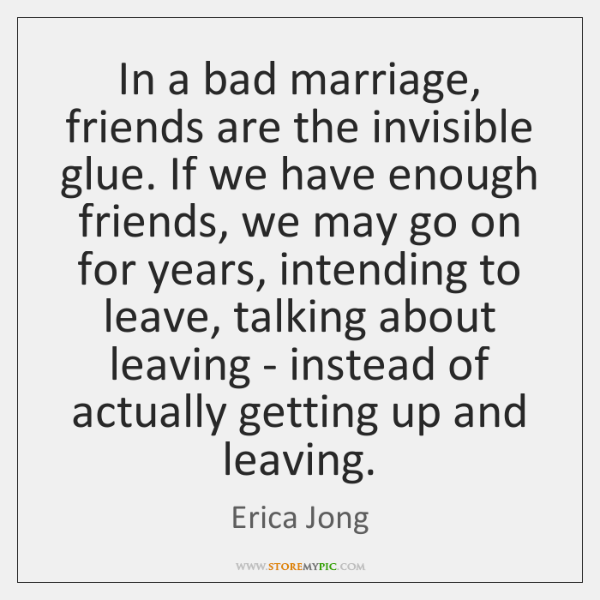 In a bad marriage, friends are the invisible glue. If we have ...