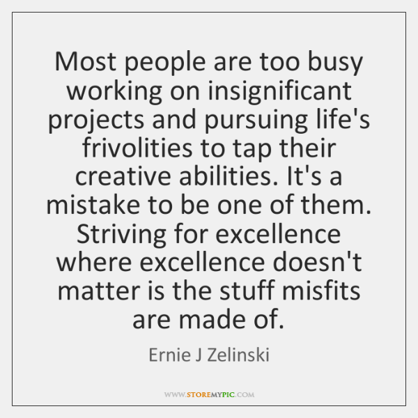 Most people are too busy working on insignificant projects and pursuing life's ...