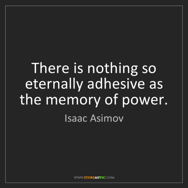 Isaac Asimov: There is nothing so eternally adhesive as the memory...