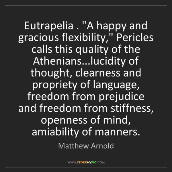 "Matthew Arnold: Eutrapelia . ""A happy and gracious flexibility,"" Pericles..."
