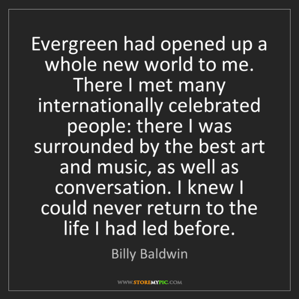 Billy Baldwin: Evergreen had opened up a whole new world to me. There...
