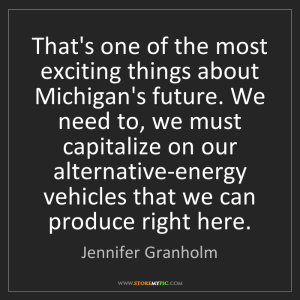 Jennifer Granholm: That's one of the most exciting things about Michigan's...