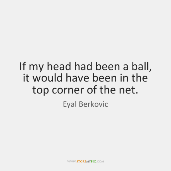 If my head had been a ball, it would have been in ...