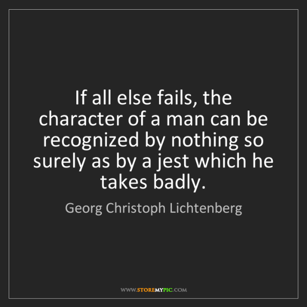 Georg Christoph Lichtenberg: If all else fails, the character of a man can be recognized...