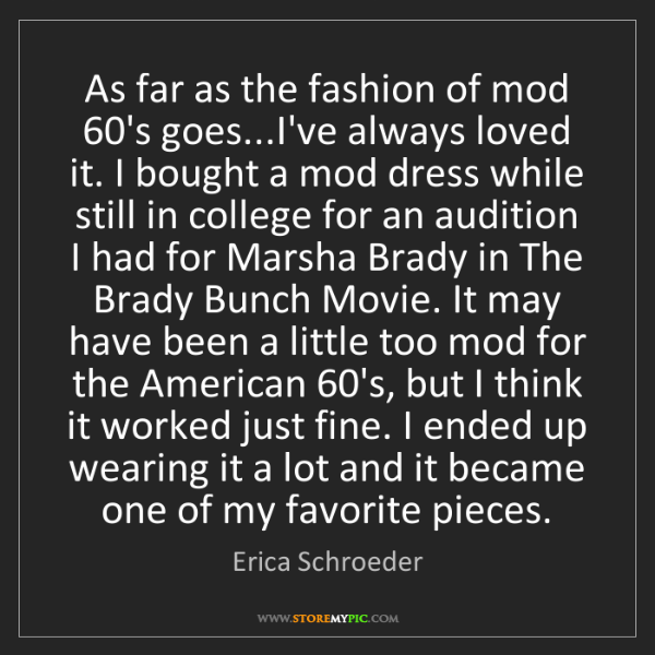 Erica Schroeder: As far as the fashion of mod 60's goes...I've always...