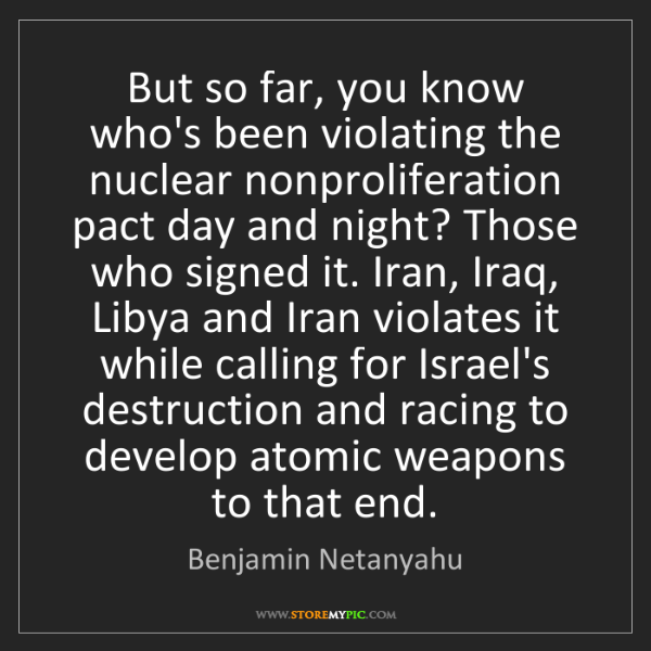 Benjamin Netanyahu: But so far, you know who's been violating the nuclear...