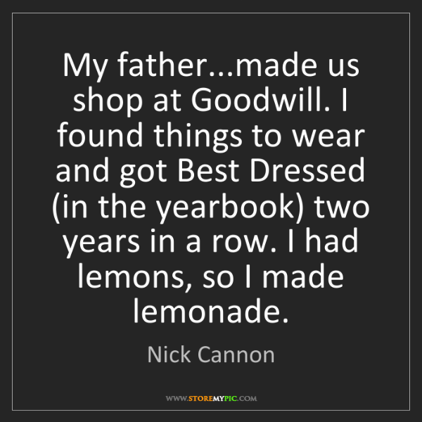 Nick Cannon: My father...made us shop at Goodwill. I found things...
