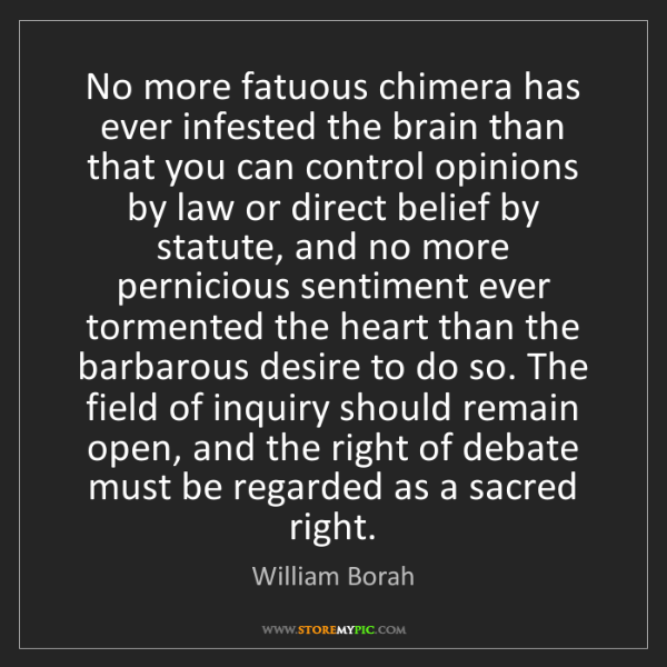William Borah: No more fatuous chimera has ever infested the brain than...