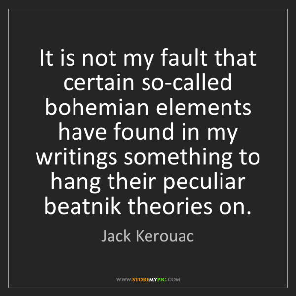 Jack Kerouac: It is not my fault that certain so-called bohemian elements...