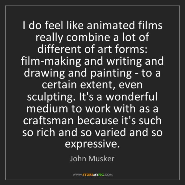 John Musker: I do feel like animated films really combine a lot of...