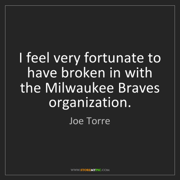 Joe Torre: I feel very fortunate to have broken in with the Milwaukee...