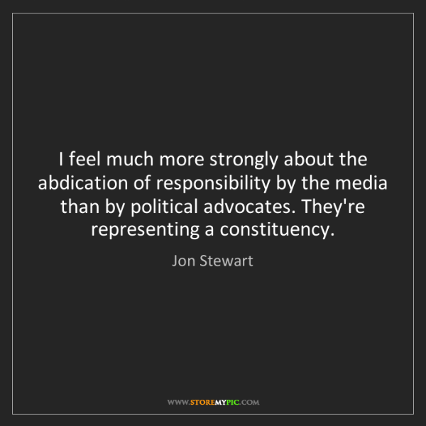 Jon Stewart: I feel much more strongly about the abdication of responsibility...