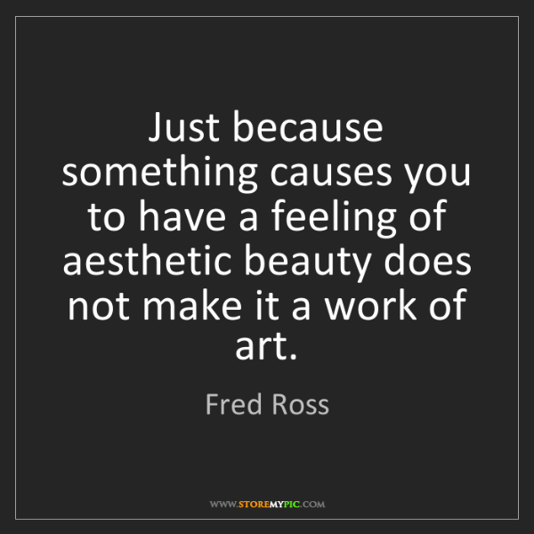 Fred Ross: Just because something causes you to have a feeling of...