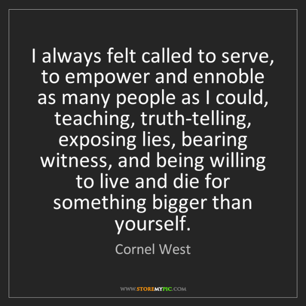 Cornel West: I always felt called to serve, to empower and ennoble...